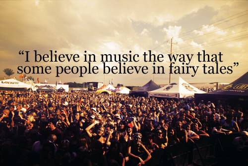 I believe in music the way that some people belive in fairytales.