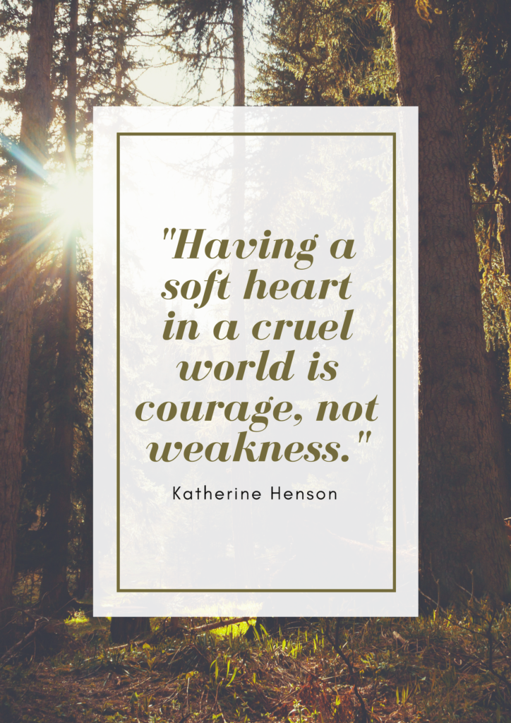 """Quote Katherine Henson: """"Having a soft heart in a cruel world is courage, not weakness."""""""