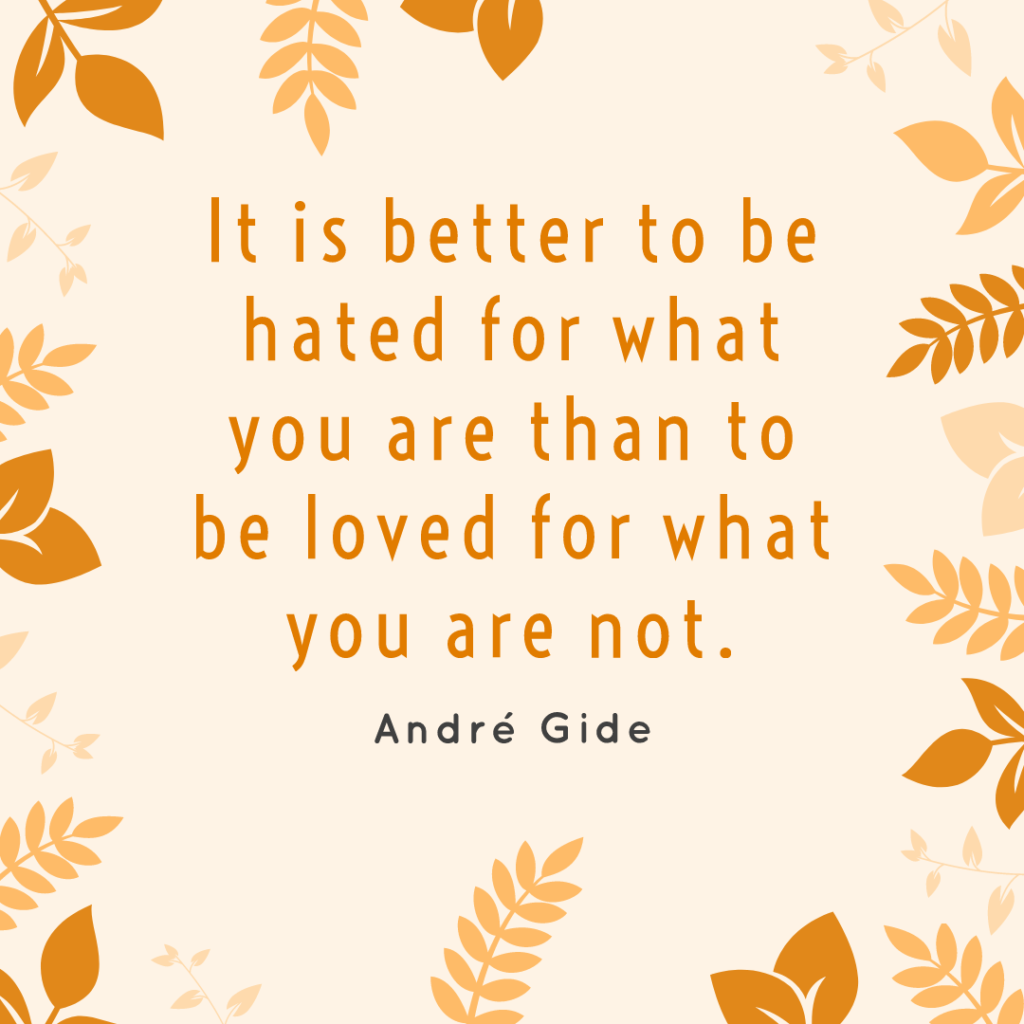 """It is better to be hated for what you are than to be loved for what you are not."""